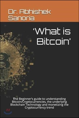 'What is Bitcoin': The Beginner's guide to understanding Bitcoin/Cryptocurrencies, the underlying Blockchain Technology and monetizing th