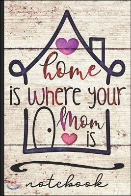 Home Is Where Your Mom Is Notebook: Great Gift for Mom to Share Your Appreciation - Blank Lined Writing Notebook with Cute Cover Design - Great for Ta