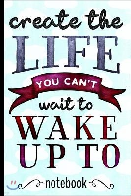 Create the Life You Can't Wait to Wake Up to: Inspirational Blank Lined Writing Notebook with Motivational Cover Design - Great for Taking Notes, Jour