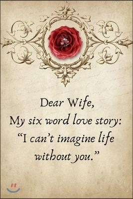 Dear Wife, My Six Word Love Story: I Can't Imagine Life Without You.: Valentines Day Anniversary Gift Ideas for Her .- Lined Notebook Writing Journal
