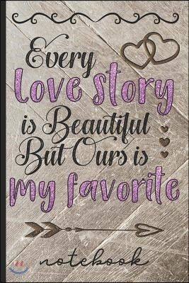 Every Love Story Is Beautiful But Ours Is My Favorite - Notebook: Blank Lined Writing Notebook with Beautiful Cover Design to Celebrate Love - Great f