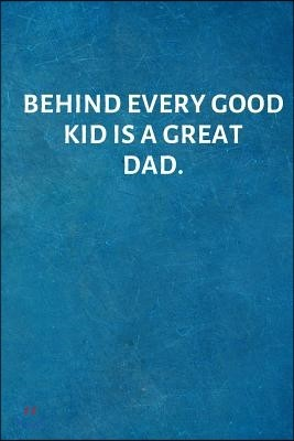 Behind Every Good Kid Is a Great Dad.: Valentines Day Anniversary Gift Ideas for Him .- Lined Notebook Writing Journal
