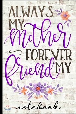 Always My Mother Forever My Friend - Notebook: Blank Lined Writing Notebook with Pretty Floral Cover Design - Great for Taking Notes, Journaling and M