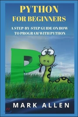 Python for Beginners: A Step-By-Step Guide on How to Program with Python