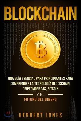 Blockchain: Una Gu?a Esencial Para Principiantes Para Comprender La Tecnolog?a Blockchain, Criptomonedas, Bitcoin y el Futuro del