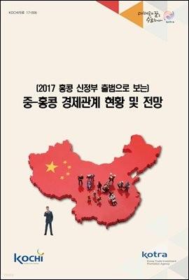 2017 홍콩 신정부 출범으로 보는 중-홍콩 경제관계 현황 및 전망