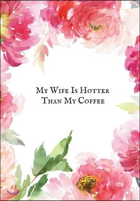 My Wife Is Hotter Than My Coffee: Blank Ruled Notebook and Funny Office Journal Entries Writing Pad Great Gift Idea for Mom, Wife, Grandma, Parent and