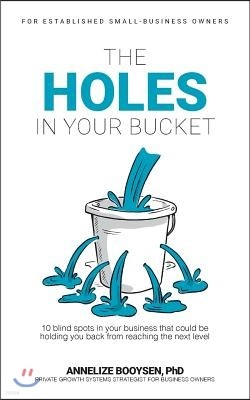 The Holes in Your Bucket: 10 Blind Spots in Your Business That Could Be Holding You Back from Reaching the Next Level