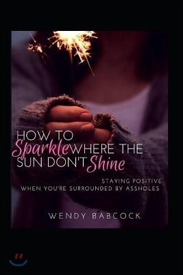 How to Sparkle Where the Sun Don't Shine: Staying Positive When You're Surrounded by A**holes