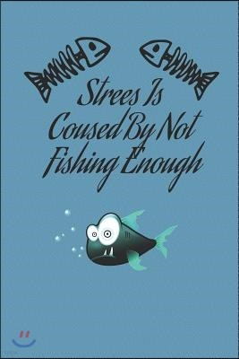 Strees Is Coused By Not Fishing Enough: Fishing Journal Book Ruled Lined Notebook For Women Men Fisher Great For Boat Marine Writing Diary Water Anima