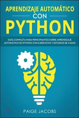Aprendizaje autom?tico con Python: Gu?a completa para principiantes sobre aprendizaje autom?tico en Python con ejercicios y estudios de casos(Libro En