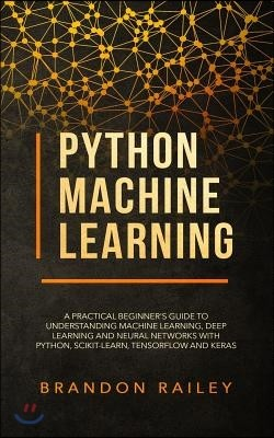 Python Machine Learning: A Practical Beginner's Guide to Understanding Machine Learning, Deep Learning and Neural Networks with Python, Scikit-