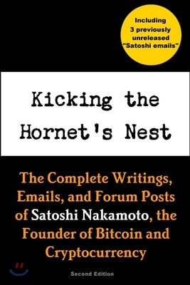 Kicking the Hornet's Nest: The Complete Writings, Emails, and Forum Posts of Satoshi Nakamoto, the Founder of Bitcoin and Cryptocurrency