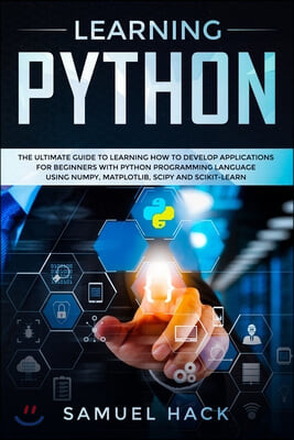 Learning Python: The Ultimate Guide to Learning How to Develop Applications for Beginners with Python Programming Language Using Numpy,
