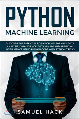 Python Machine Learning: Discover the Essentials of Machine Learning, Data Analysis, Data Science, Data Mining and Artificial Intelligence Usin