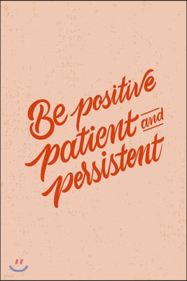 Be Positive Patient And Persistent: Blank Lined Journal Notebook Great For Writing Thoughts, Lists, Plans, Use As A Planner, And Journaling, Inspirati
