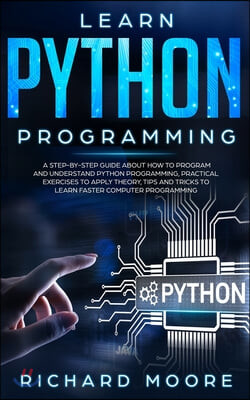 Learn Python Programming: A Step-by-Step Guide about How to Program and Understand Python Programming, Practical Exercises to Apply Theory, Tips
