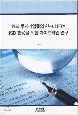 해외 투자기업들의 한미 FTA ISD  활용을 위한 가이드라인 연구