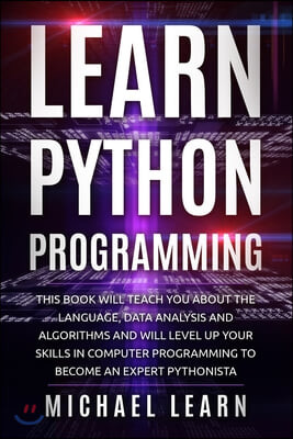 Learn python Programming: this book will teach you about the language, data analysis and algorithms and will level up your skills in computer pr
