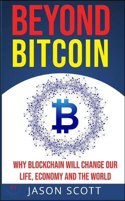 Beyond Bitcoin: Why Blockchain will change our Life, Economy and the World