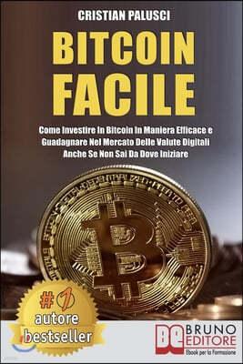 Bitcoin Facile: Come investire in Bitcoin in maniera efficace e guadagnare nel mercato delle valute digitali anche se non sai da dove