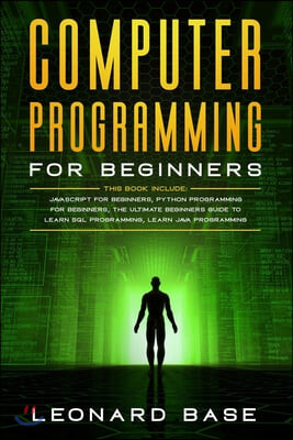 Computer Programming for Beginners: This book include: Javascript for Beginners, Python Programming for Beginners, The Ultimate Beginners Guide to Lea