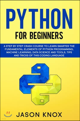 Python for Beginners: A Step by Step Crash Course to Learn Smarter the Fundamental Elements of Python Programming, Machine Learning, Data Sc