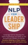 NLP for Leadership: Leverage NLP to Develop the Same Psychology and Skills as the Exceptional Leaders for Better Decision-making, a Clear