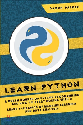 Learn Python: : A Crash Course On Python Programming And How To Start Coding With It. Learn The Basics Of Machine Learning And Data