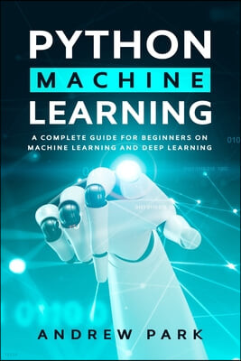 Python Machine Learning: A Complete Guide for Beginners on Machine Learning and Deep Learning with Python