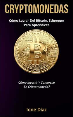 Cryptomonedas: C?mo lucrar del bitcoin, ethereum para aprendices (C?mo invertir y comerciar en criptomoneda?)