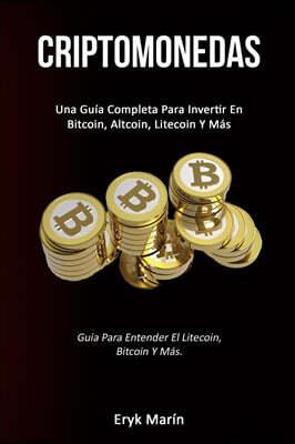 Criptomonedas: Una gu?a completa para invertir en bitcoin, altcoin, litecoin y m?s (Gu?a para entender el litecoin, bitcoin y m?s.)