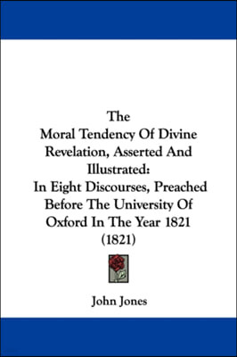 The Moral Tendency Of Divine Revelation, Asserted And Illustrated: In Eight Discourses, Preached Before The University Of Oxford In The Year 1821 (182