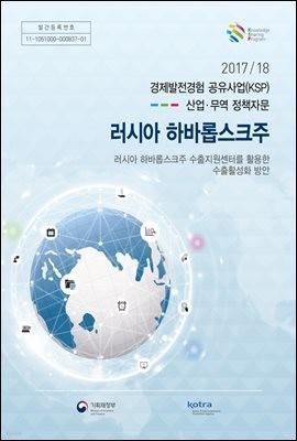 2017/18 경제발전경험 공유사업(KSP) 산업·무역 정책자문 러시아 하바롭스크주