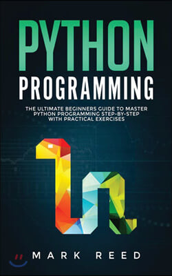 Python Programming: The Ultimate Beginners Guide to Master Python Programming Step-By-Step with Practical Exercises