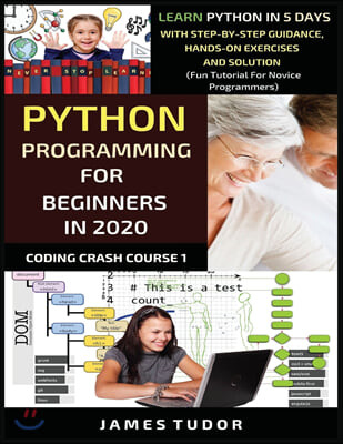 Python Programming For Beginners In 2020: Learn Python In 5 Days with Step-By-Step Guidance, Hands-On Exercises And Solution - Fun Tutorial For Novice