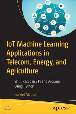 Iot Machine Learning Applications in Telecom, Energy, and Agriculture: With Raspberry Pi and Arduino Using Python