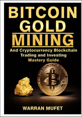 Bitcoin Gold Mining and Cryptocurrency Blockchain, Trading, and Investing Mastery Guide