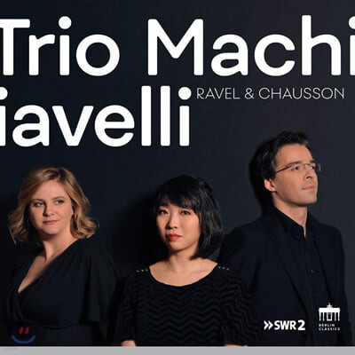 Trio Machiavelli 라벨: 피아노 3중주 / 쇼송: 피아노 4중주 (Ravel: Piano Trio / Chausson: Piano Quartet Op.30)