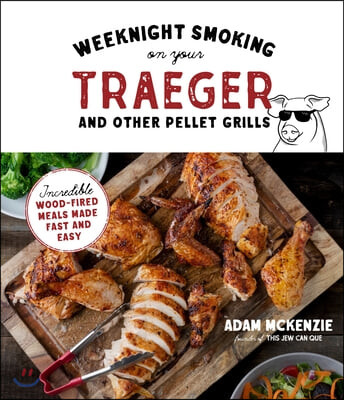 Smoke It Fast on the Traeger and Other Wood Pellet Grills: Pitmaster BBQ Recipes Made Better in Half the Time