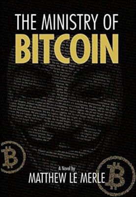 The Ministry of Bitcoin: The Story of Who Really Created Bitcoin and What Went Wrong (The Bitcoin Chronicles Book 1)