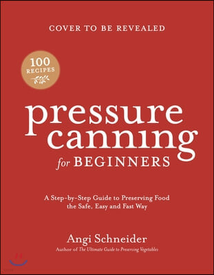 Pressure Canning for Beginners: A Step-By-Step Guide to Preserving Tomatoes, Vegetables and Meat the Safe, Fast and Easy Way