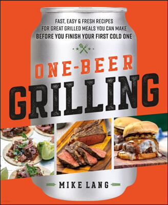 One-Beer Grilling: Fast, Easy, and Fresh Formulas for Great Grilled Meals You Can Make Before You Finish Your First Cold One