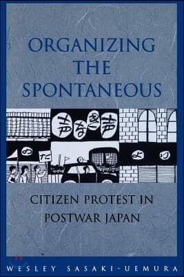 Organizing the Spontaneous: Citizen Protest in Postwar Japan
