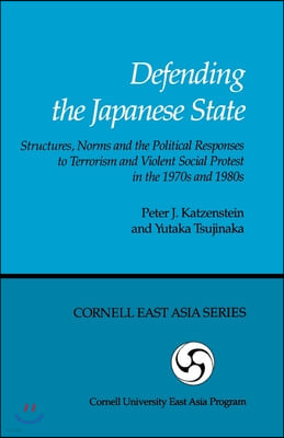 Defending the Japanese State: Structures, Norms, and the Political Responses to Terrorism and Violent Social Protest in the 1970s and 1980s