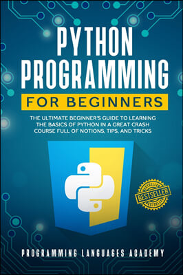 Python Programming for Beginners: The Ultimate Beginner's Guide to Learning the Basics of Python in a Great Crash Course Full of Notions, Tips, and Tr