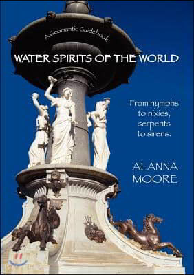 Water Spirits of the World - From Nymphs to Nixies, Serpents to Sirens