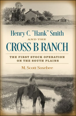 Henry C. 'hank' Smith and the Cross B Ranch: The First Stock Operation on the South Plains