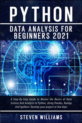 Python Data Analysis For Beginners 2021: A Step-By-Step Guide to Master the Basics of Data Science And Analysis In Python, Using Pandas, Numpy And Ipy