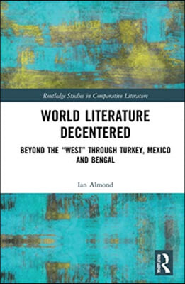 World Literature Decentered: Beyond the 'West' Through Turkey, Mexico and Bengal